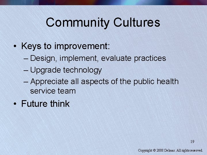 Community Cultures • Keys to improvement: – Design, implement, evaluate practices – Upgrade technology