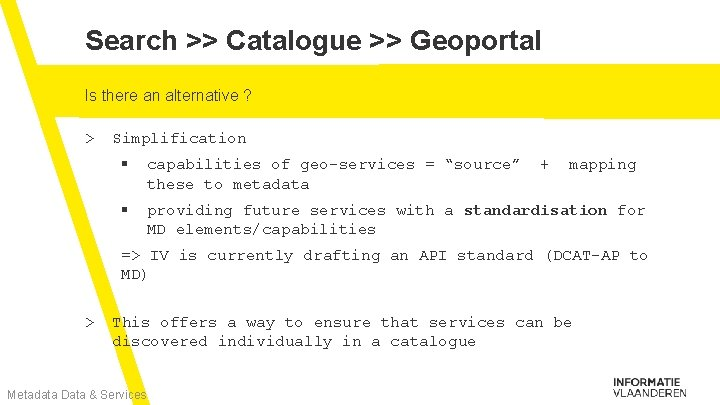 Search >> Catalogue >> Geoportal Is there an alternative ? > Simplification § capabilities