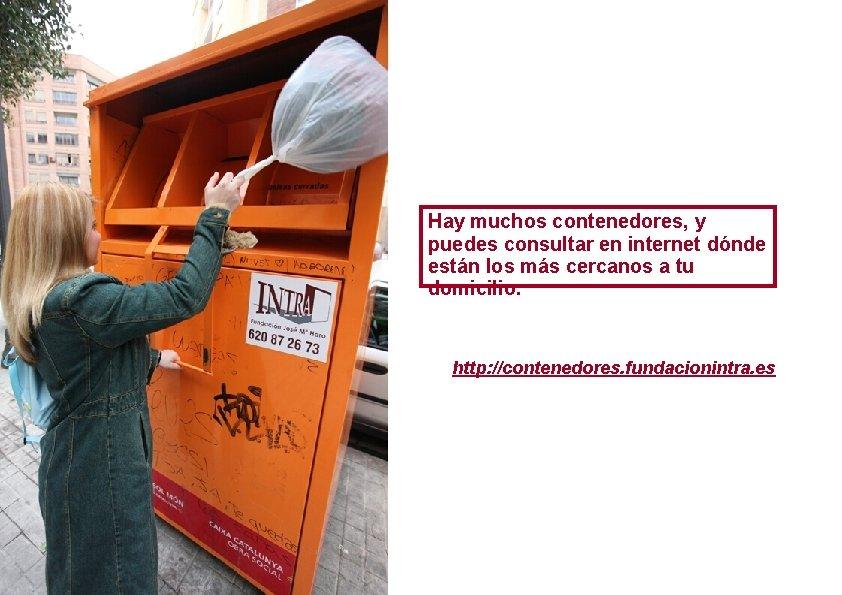 Hay muchos contenedores, y puedes consultar en internet dónde están los más cercanos a