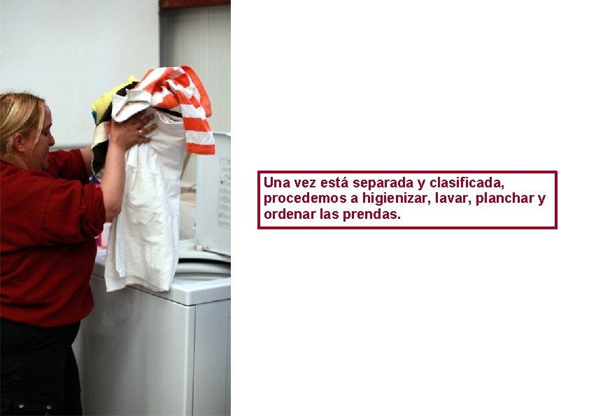 Una vez está separada y clasificada, procedemos a higienizar, lavar, planchar y ordenar las