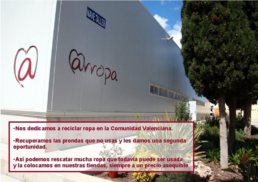 • Nos dedicamos a reciclar ropa en la Comunidad Valenciana. • Recuperamos las