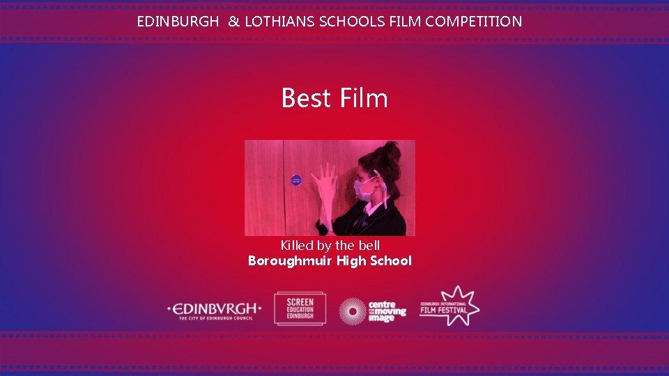 EDINBURGH & LOTHIANS SCHOOLS FILM COMPETITION Best Film Killed by the bell Boroughmuir High