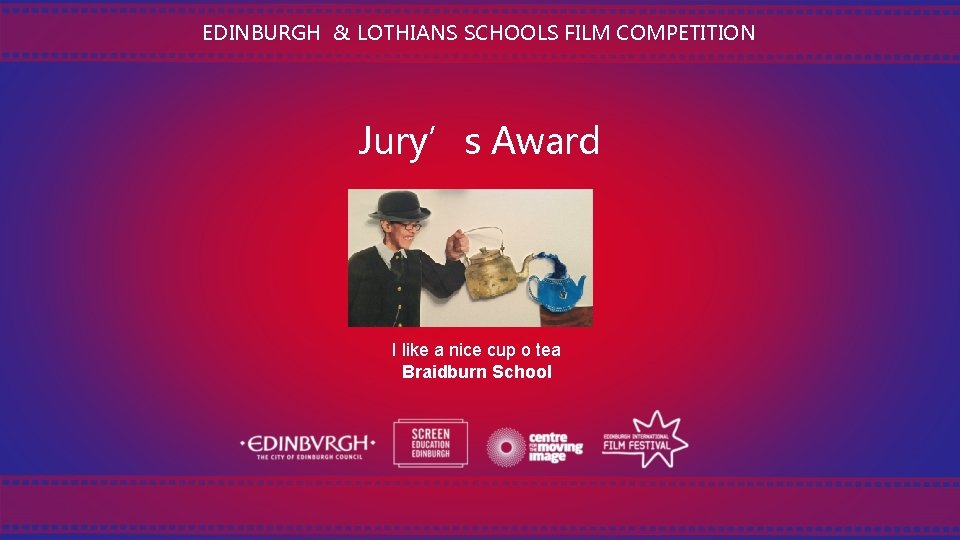 EDINBURGH & LOTHIANS SCHOOLS FILM COMPETITION Jury's Award I like a nice cup o