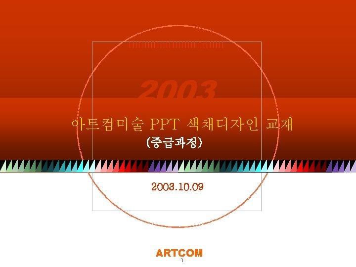 ARTCOM 2003 아트컴미술 PPT 색채디자인 교재 (중급과정) 2003. 10. 09 Copyright© 2003 by ART-COM