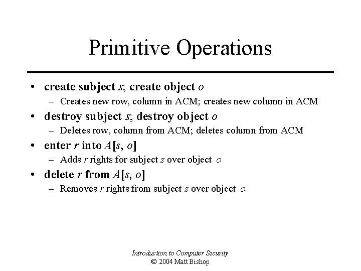 Primitive Operations • create subject s; create object o – Creates new row, column