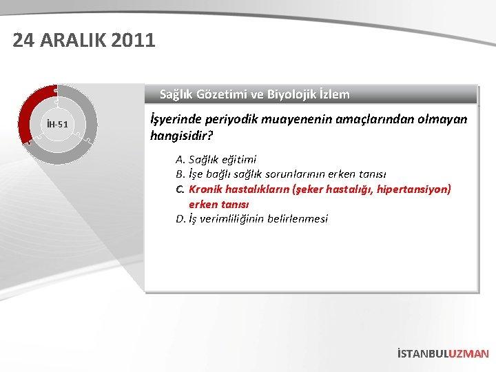 24 ARALIK 2011 Sağlık Gözetimi ve Biyolojik İzlem İH-51 İşyerinde periyodik muayenenin amaçlarından olmayan