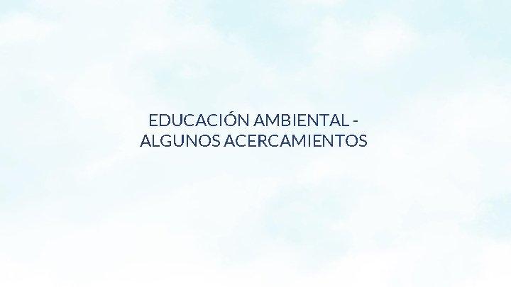 EDUCACIÓN AMBIENTAL ALGUNOS ACERCAMIENTOS