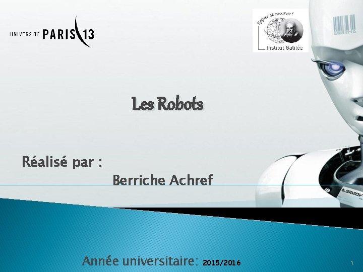 Les Robots Réalisé par : Berriche Achref Année universitaire: 2015/2016 1
