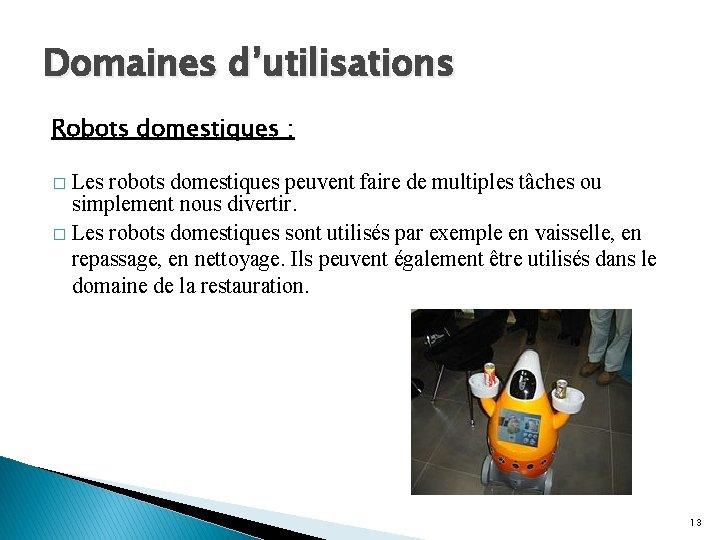 Domaines d'utilisations Robots domestiques : Les robots domestiques peuvent faire de multiples tâches ou