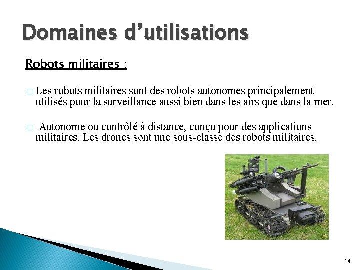 Domaines d'utilisations Robots militaires : � Les robots militaires sont des robots autonomes principalement