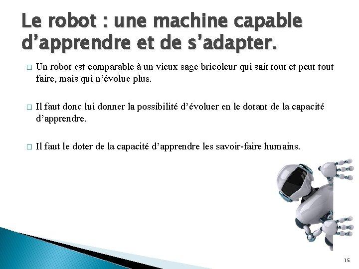 Le robot : une machine capable d'apprendre et de s'adapter. � Un robot est