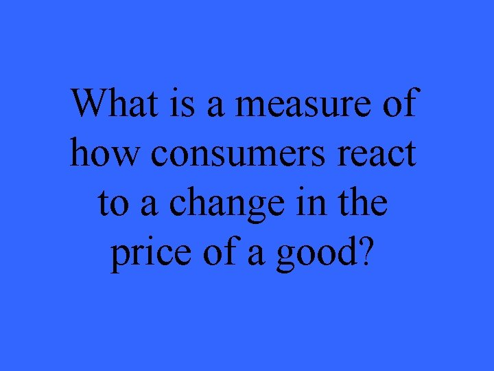 What is a measure of how consumers react to a change in the price
