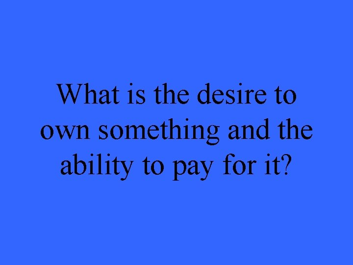 What is the desire to own something and the ability to pay for it?