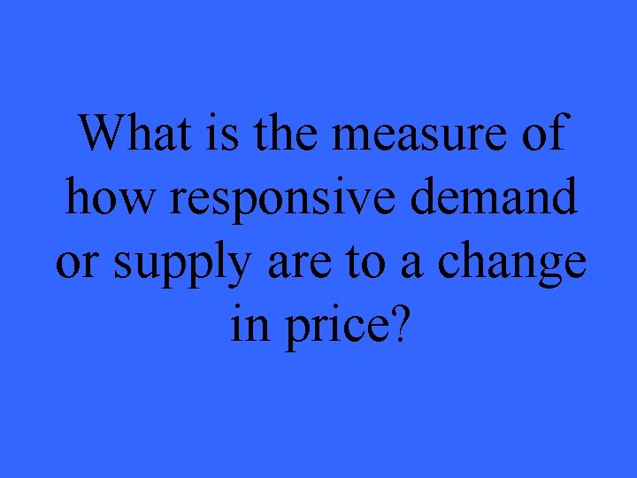 What is the measure of how responsive demand or supply are to a change
