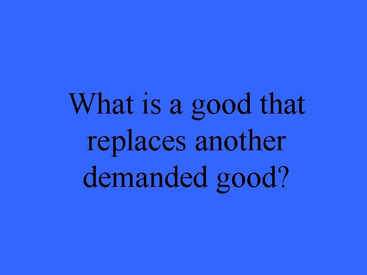 What is a good that replaces another demanded good?