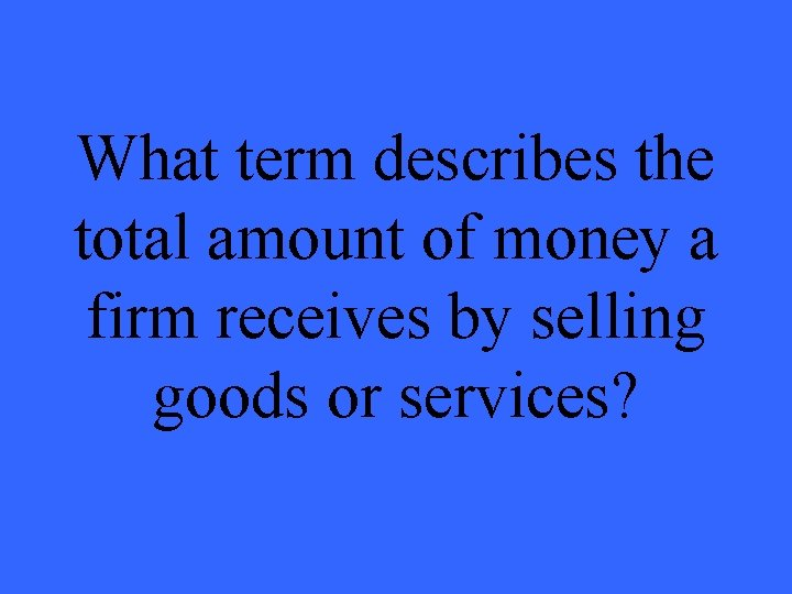 What term describes the total amount of money a firm receives by selling goods