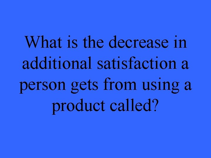 What is the decrease in additional satisfaction a person gets from using a product
