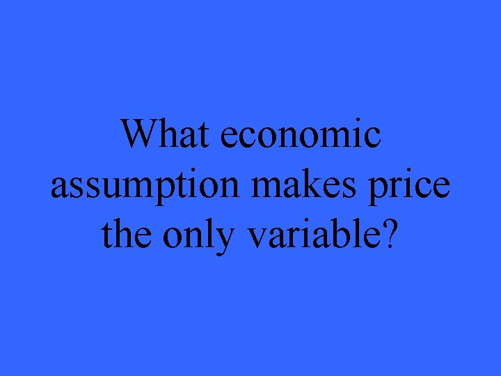What economic assumption makes price the only variable?