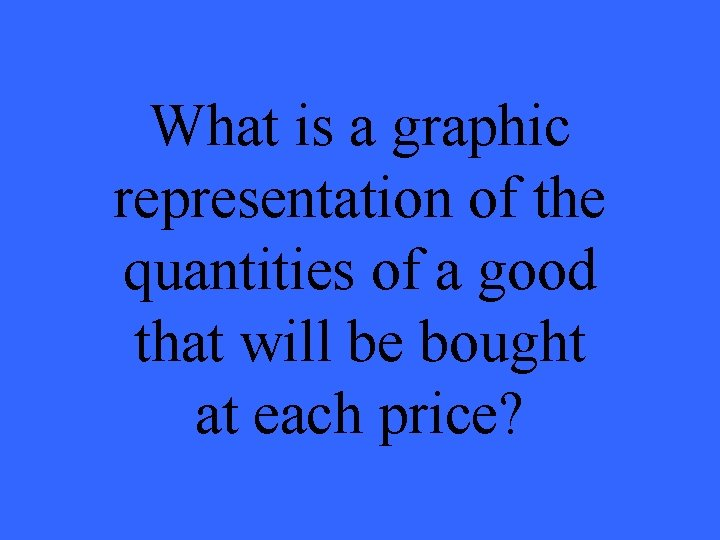 What is a graphic representation of the quantities of a good that will be