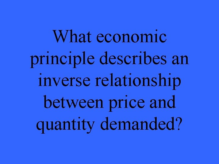 What economic principle describes an inverse relationship between price and quantity demanded?