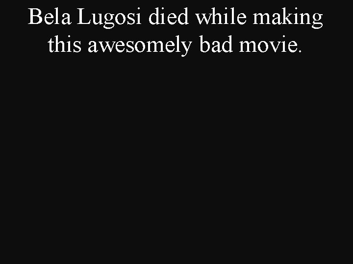 Bela Lugosi died while making this awesomely bad movie.