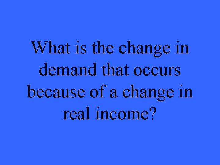 What is the change in demand that occurs because of a change in real