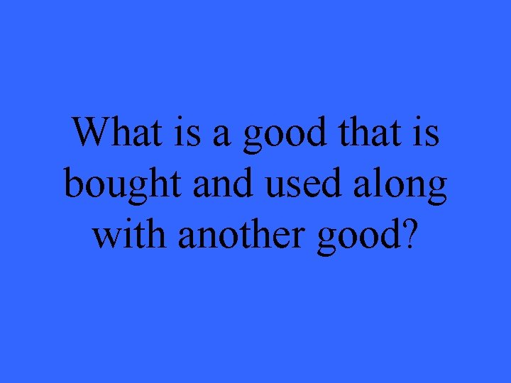 What is a good that is bought and used along with another good?