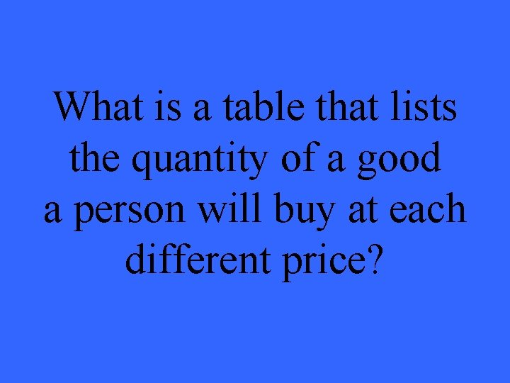 What is a table that lists the quantity of a good a person will