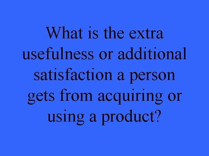 What is the extra usefulness or additional satisfaction a person gets from acquiring or