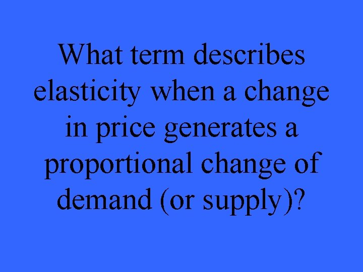 What term describes elasticity when a change in price generates a proportional change of