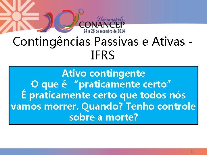 """Contingências Passivas e Ativas IFRS Ativo contingente O que é """"praticamente certo"""" É praticamente"""