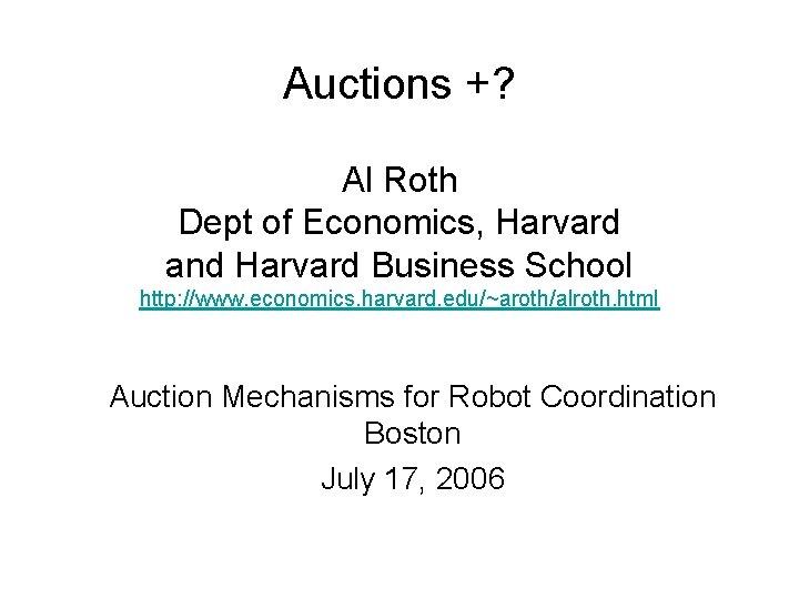Auctions +? Al Roth Dept of Economics, Harvard and Harvard Business School http: //www.