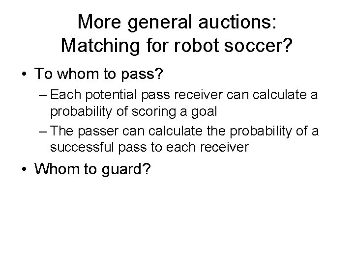 More general auctions: Matching for robot soccer? • To whom to pass? – Each
