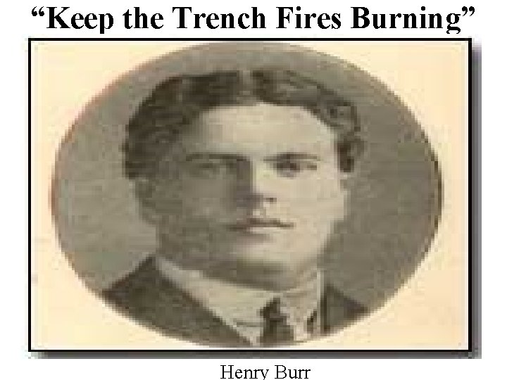 """""""Keep the Trench Fires Burning"""" Henry Burr"""