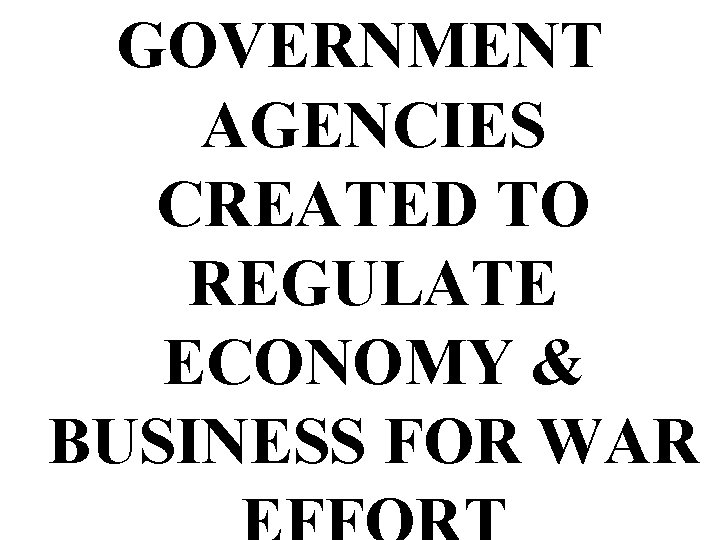 GOVERNMENT AGENCIES CREATED TO REGULATE ECONOMY & BUSINESS FOR WAR