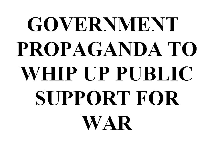 GOVERNMENT PROPAGANDA TO WHIP UP PUBLIC SUPPORT FOR WAR