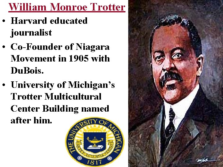 William Monroe Trotter • Harvard educated journalist • Co-Founder of Niagara Movement in 1905