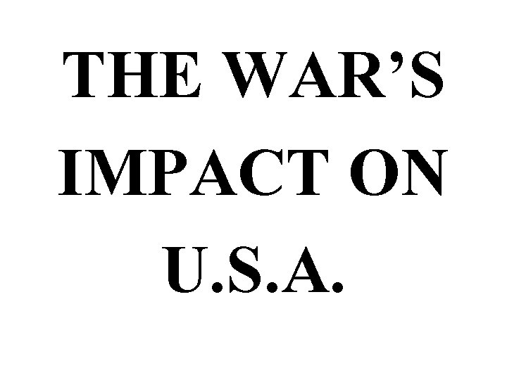 THE WAR'S IMPACT ON U. S. A.