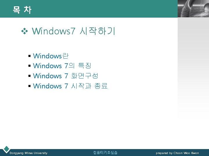 목차 LOGO v Windows 7 시작하기 § Windows란 § Windows 7의 특징 § Windows