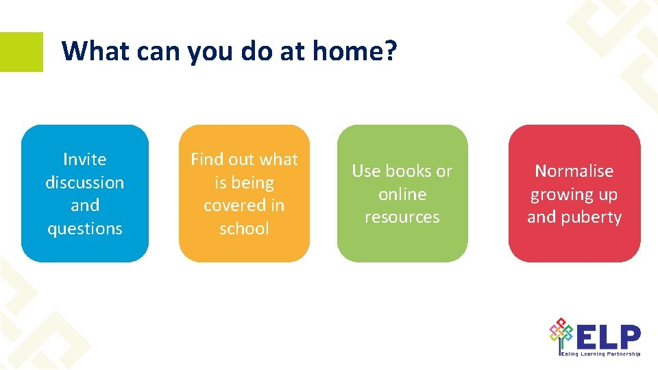 What can you do at home? Invite discussion and questions Find out what is