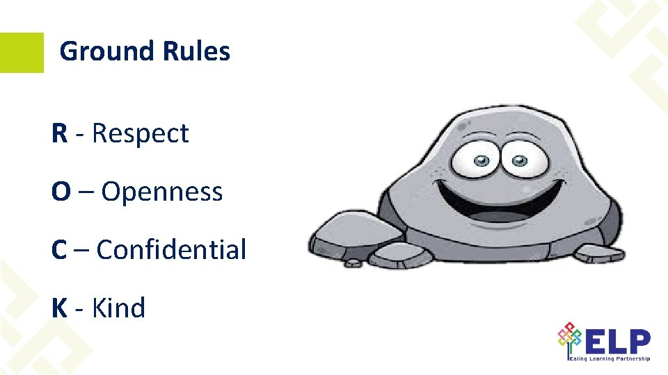 Ground Rules R - Respect O – Openness C – Confidential K - Kind
