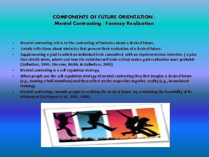 COMPONENTS OF FUTURE ORIENTATION : Mental Contrasting / Fantasy Realisation • • • Mental