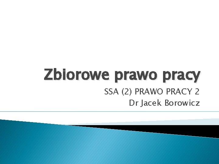 Zbiorowe prawo pracy SSA (2) PRAWO PRACY 2 Dr Jacek Borowicz