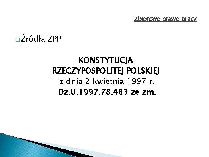 Zbiorowe prawo pracy � Źródła ZPP KONSTYTUCJA RZECZYPOSPOLITEJ POLSKIEJ z dnia 2 kwietnia 1997