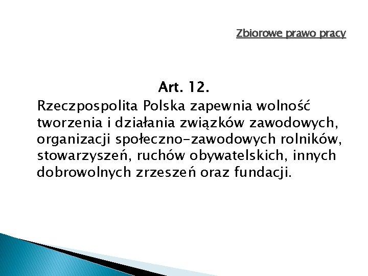Zbiorowe prawo pracy Art. 12. Rzeczpospolita Polska zapewnia wolność tworzenia i działania związków zawodowych,
