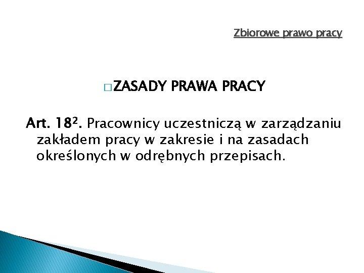 Zbiorowe prawo pracy � ZASADY PRAWA PRACY Art. 182. Pracownicy uczestniczą w zarządzaniu zakładem