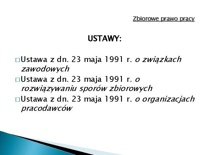 Zbiorowe prawo pracy USTAWY: � Ustawa z dn. 23 maja 1991 r. o związkach