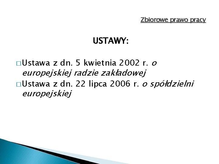 Zbiorowe prawo pracy USTAWY: � Ustawa z dn. 5 kwietnia 2002 r. o europejskiej
