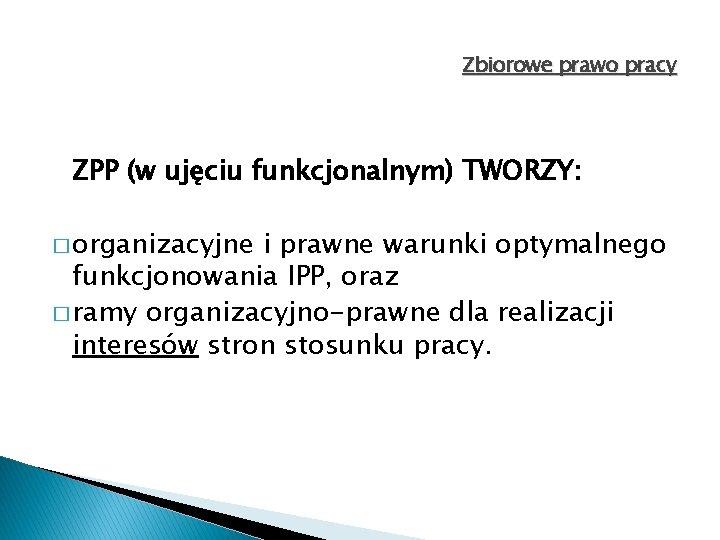 Zbiorowe prawo pracy ZPP (w ujęciu funkcjonalnym) TWORZY: � organizacyjne i prawne warunki optymalnego