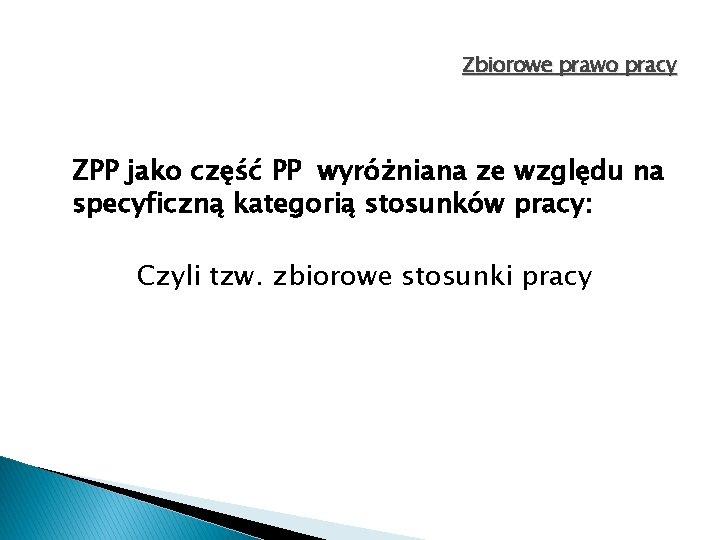 Zbiorowe prawo pracy ZPP jako część PP wyróżniana ze względu na specyficzną kategorią stosunków